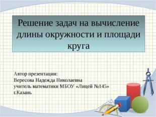 Решение задач на вычисление длины окружности и площади круга Автор презентаци