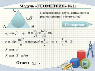 Модуль «ГЕОМЕТРИЯ» №11 Повторение (3) Ответ: . Найти площадь круга, вписанног