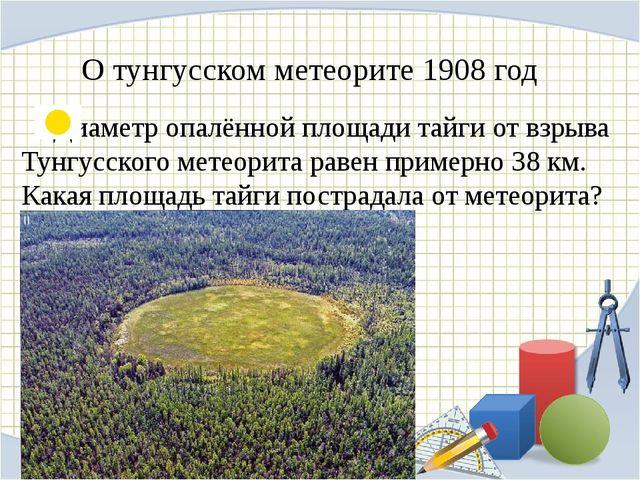 О тунгусском метеорите 1908 год Диаметр опалённой площади тайги от взрыва Ту...