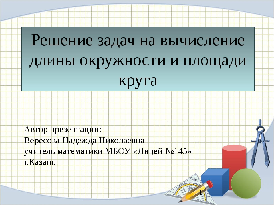 Решение задач на вычисление длины окружности и площади круга Автор презентаци...
