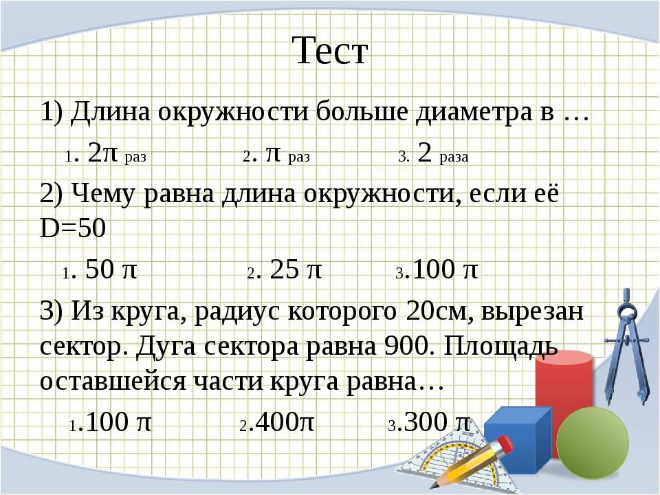 Тест 1) Длина окружности больше диаметра в … 1. 2π раз 2. π раз 3. 2 раза 2)...