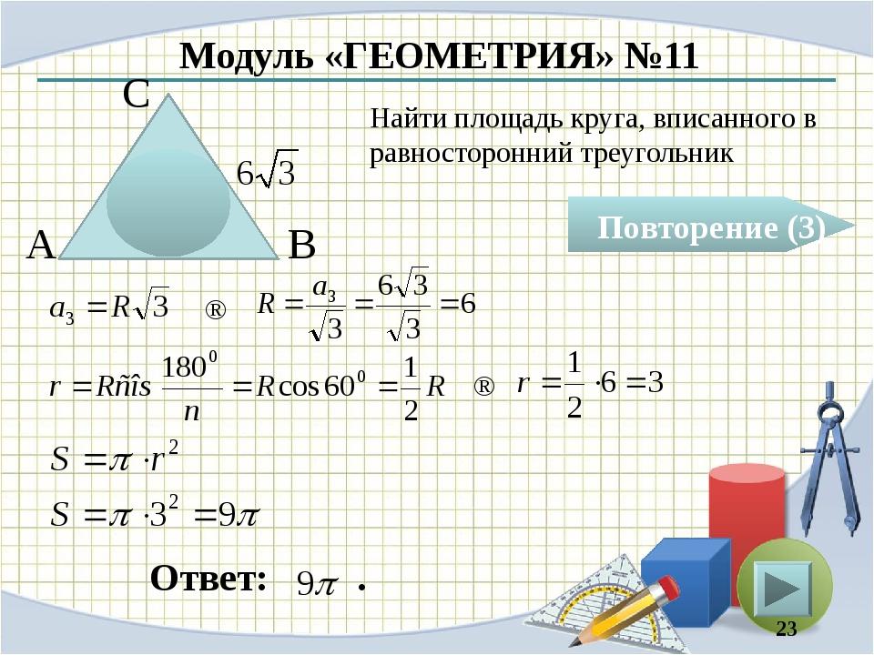 Модуль «ГЕОМЕТРИЯ» №11 Повторение (3) Ответ: . Найти площадь круга, вписанног...