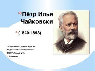 (1840-1893) Пётр Ильич Чайковский Подготовила: учитель музыки Фадякина Елена