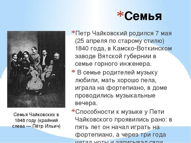 Семья Петр Чайковский родился 7 мая (25 апреля по старому стилю) 1840 года, в...