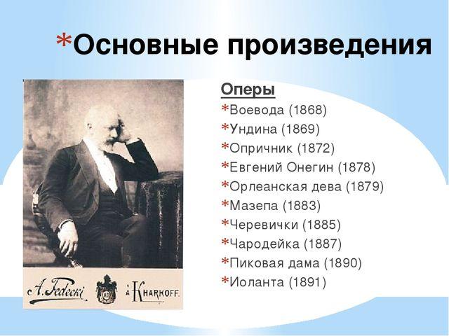 Основные произведения Оперы Воевода (1868) Ундина (1869) Опричник (1872) Евге...
