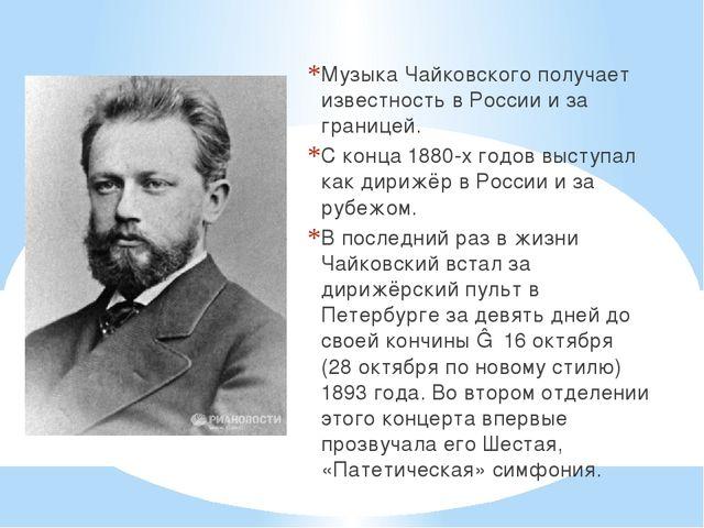 Музыка Чайковского получает известность в России и за границей. С конца 1880-...
