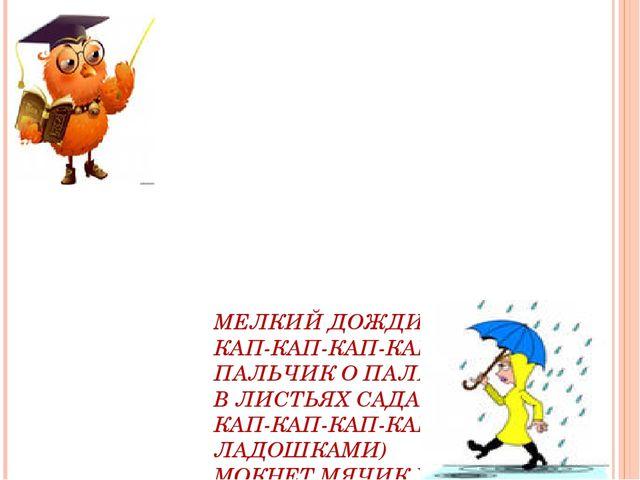 МЕЛКИЙ ДОЖДИК МОРОСИТ КАП-КАП-КАП-КАП! (УДАРЯЕМ ПАЛЬЧИК О ПАЛЬЧИК) В ЛИСТЬЯХ...