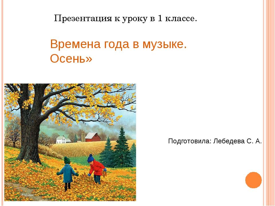 Презентация к уроку в 1 классе. Времена года в музыке. Осень» Подготовила: Л...