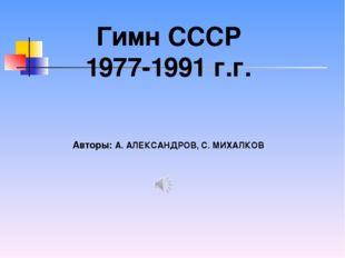 Гимн СССР 1977-1991 г.г. Авторы: А.АЛЕКСАНДРОВ, С.МИХАЛКОВ
