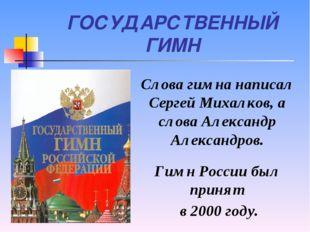 ГОСУДАРСТВЕННЫЙ ГИМН Слова гимна написал Сергей Михалков, а слова Александр А