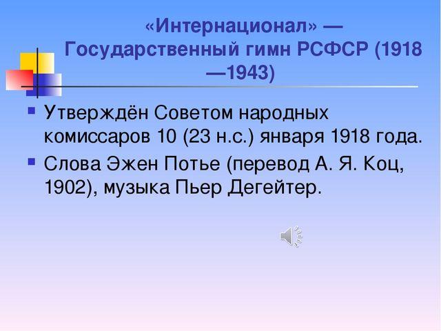 «Интернационал» — Государственный гимн РСФСР (1918—1943) Утверждён Советом на...