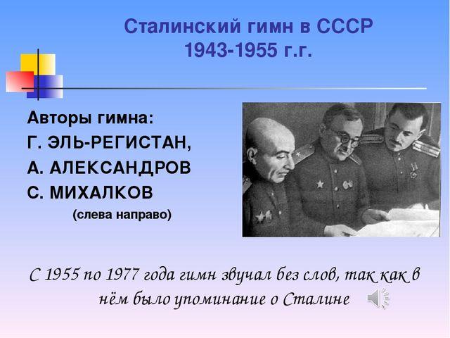 Сталинский гимн в СССР 1943-1955 г.г. Авторы гимна: Г.ЭЛЬ-РЕГИСТАН, А.АЛЕКС...