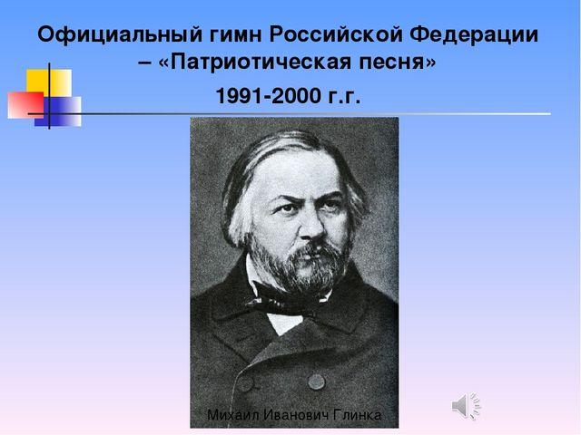 Официальный гимн Российской Федерации – «Патриотическая песня» 1991-2000 г.г....