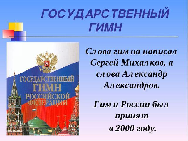 ГОСУДАРСТВЕННЫЙ ГИМН Слова гимна написал Сергей Михалков, а слова Александр А...