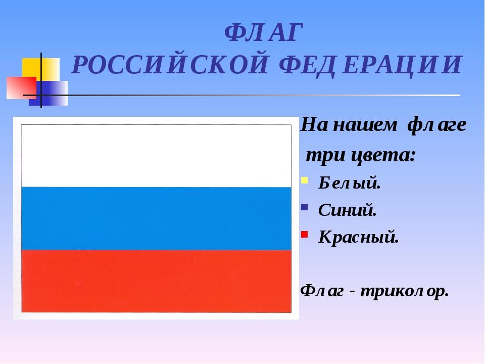 ФЛАГ РОССИЙСКОЙ ФЕДЕРАЦИИ На нашем флаге три цвета: Белый. Синий. Красный. Фл...
