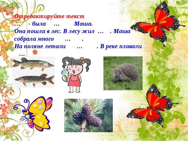 Отредактируйте текст … - была … Маша. Она пошла в лес. В лесу жил … . Маша со...