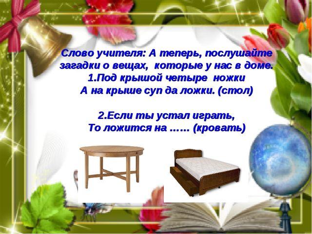 Слово учителя: А теперь, послушайте загадки о вещах, которые у нас в доме. 1....