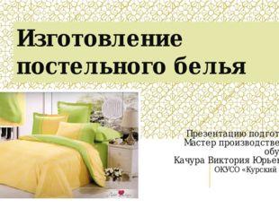 Изготовление постельного белья Презентацию подготовила Мастер производственно