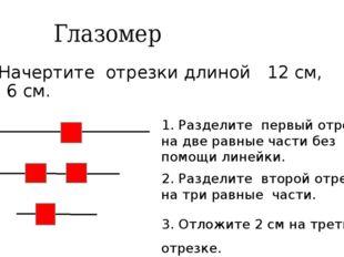 Глазомер Начертите отрезки длиной 12 см, 9 см, 6 см. 1. Разделите первый отр