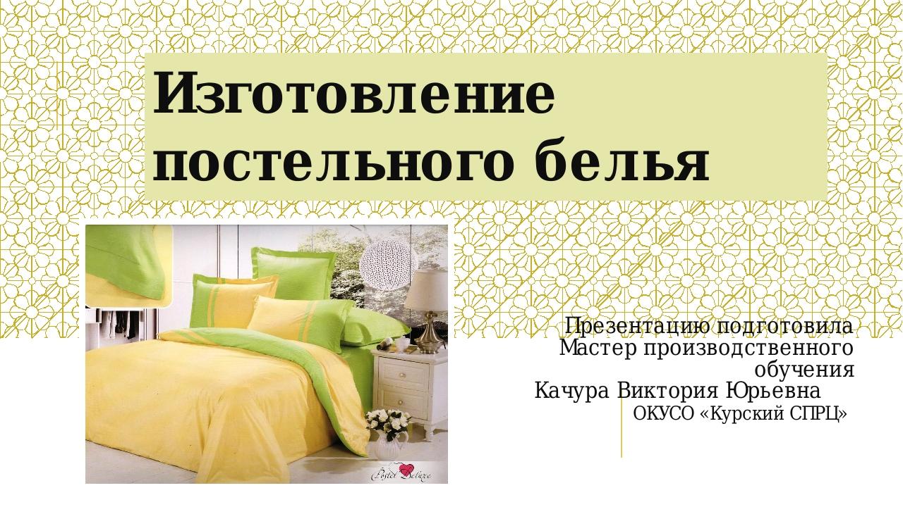 Изготовление постельного белья Презентацию подготовила Мастер производственно...