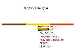 Задания на дом Стр.58,п.10, выучить 3 опр.; выучить 3 правила; № 395 №381 (а