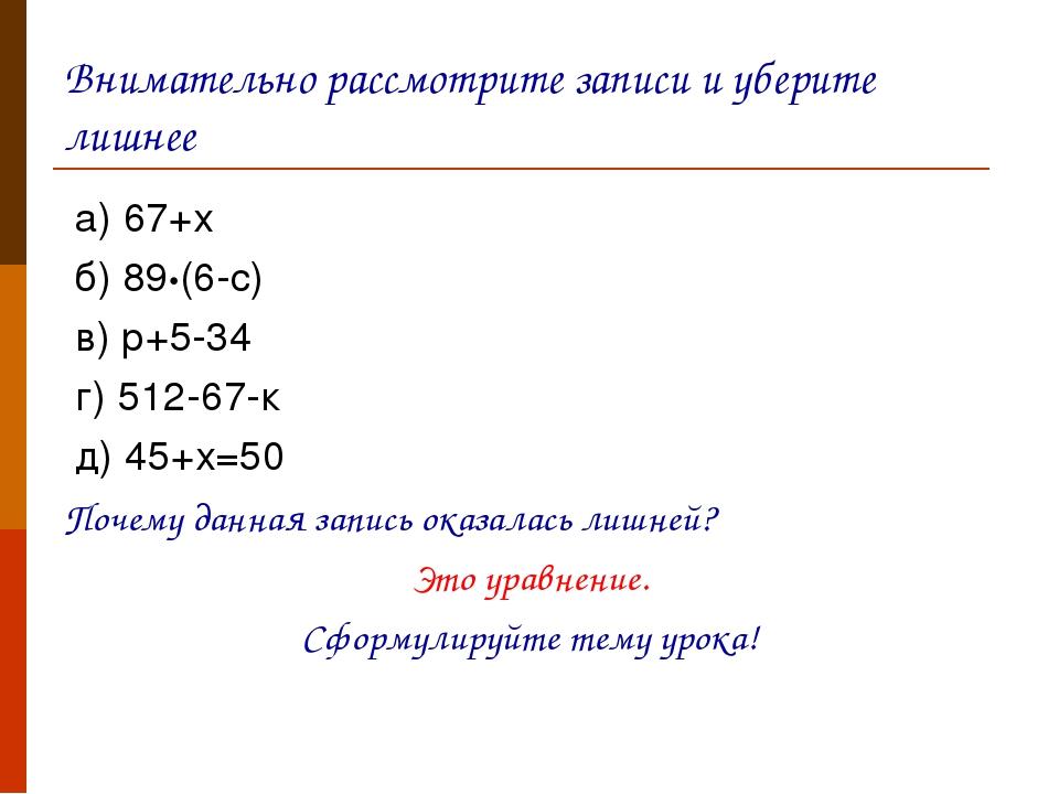 Внимательно рассмотрите записи и уберите лишнее а) 67+х б) 89•(6-с) в) р+5-34...