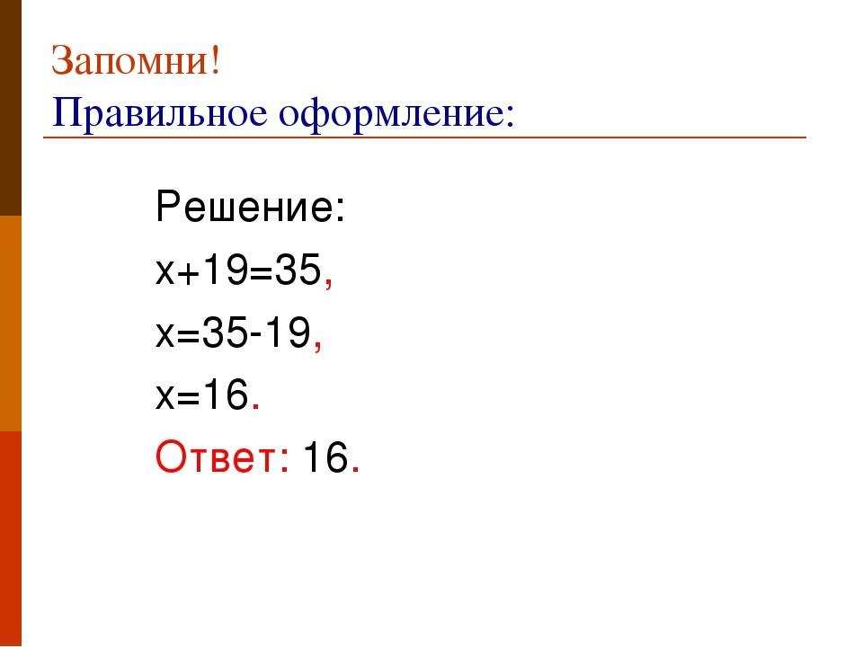 Запомни! Правильное оформление: Решение: х+19=35, х=35-19, х=16. Ответ: 16.