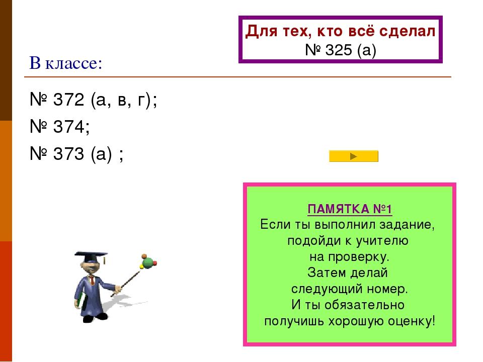 В классе: № 372 (а, в, г); № 374; № 373 (а) ; ПАМЯТКА №1 Если ты выполнил зад...