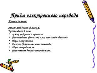 Приём электронного перевода Клиент должен: Заполняет бланк ф.112.эф. Прописыв