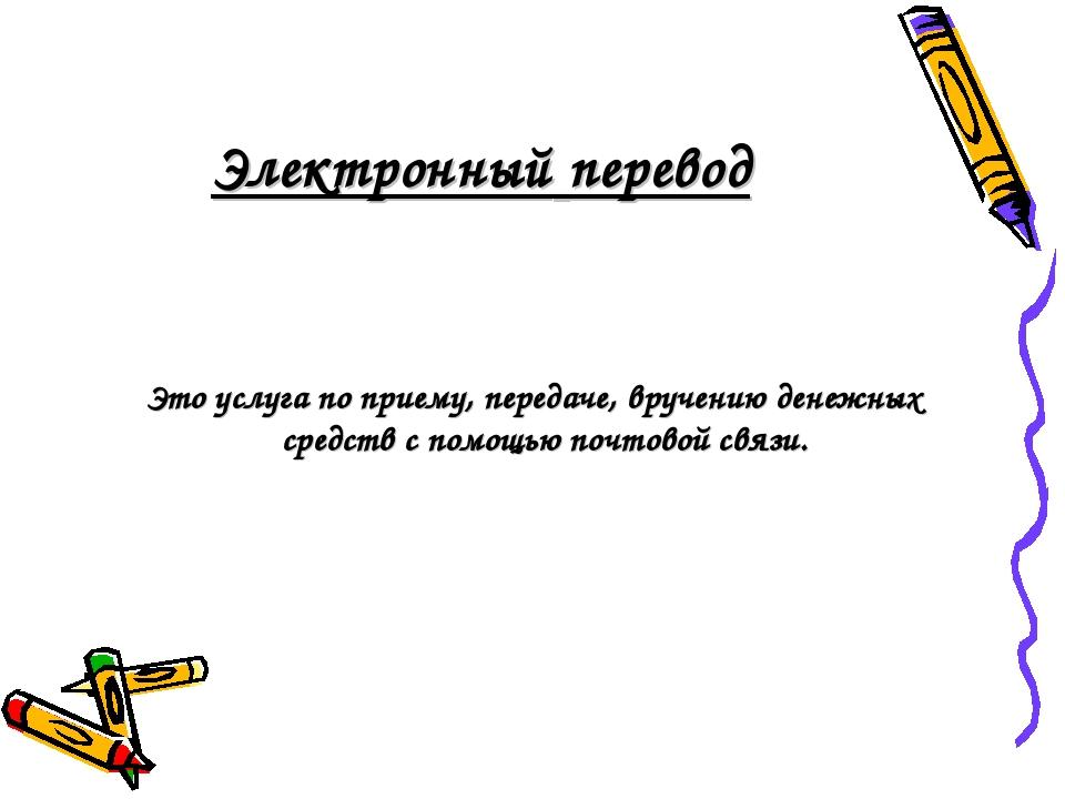 Электронный перевод Это услуга по приему, передаче, вручению денежных средств...