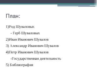 План: 1)Род Шуваловых - Герб Шуваловых 2)Иван Иванович Шувалов 3) Александр