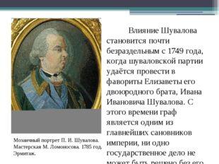 Влияние Шувалова становится почти безраздельным с1749 года, когда шуваловс
