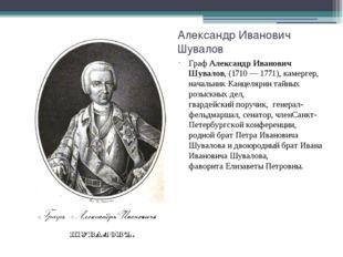 Александр Иванович Шувалов ГрафАлександр Иванович Шувалов, (1710—1771),ка