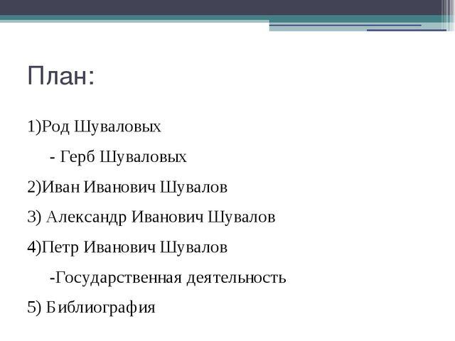 План: 1)Род Шуваловых - Герб Шуваловых 2)Иван Иванович Шувалов 3) Александр...