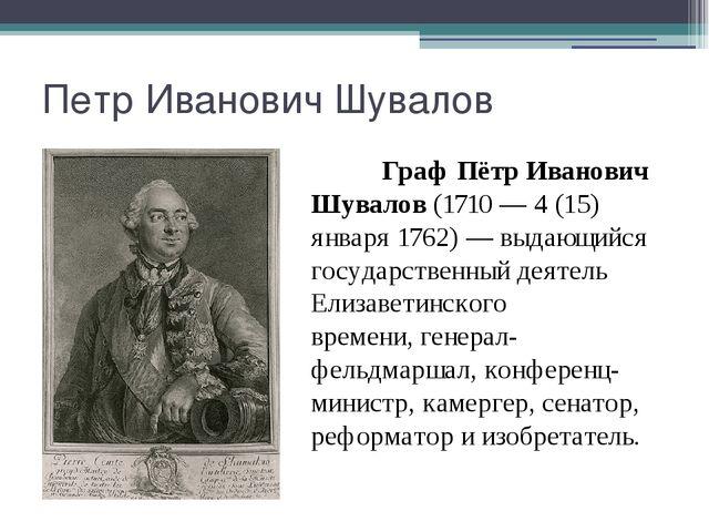 Петр Иванович Шувалов Граф Пётр Иванович Шувалов(1710—4 (15) января1762...