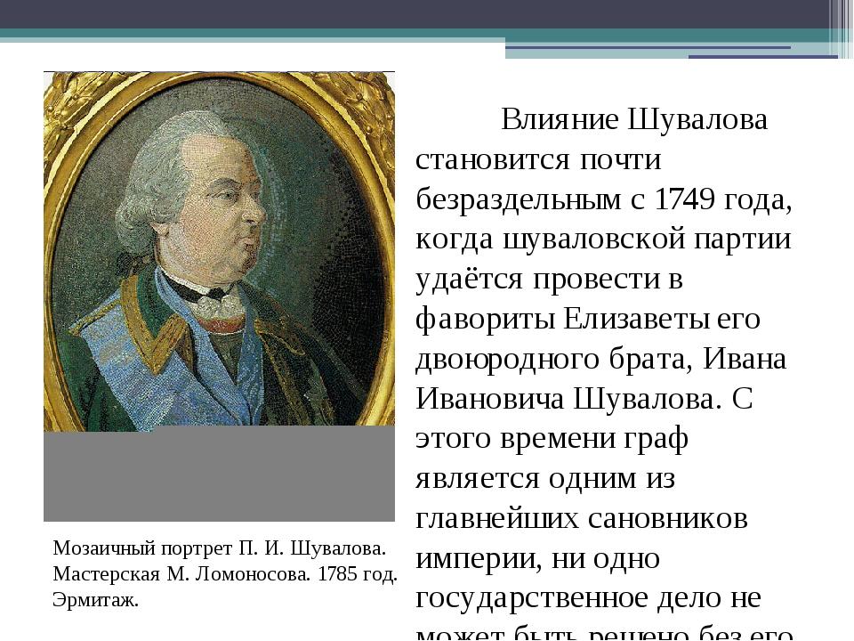 Влияние Шувалова становится почти безраздельным с1749 года, когда шуваловс...