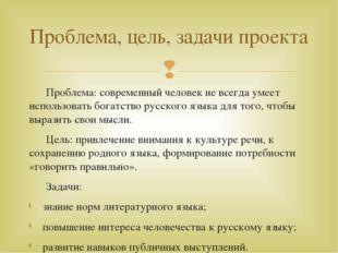 Проблема: современный человек не всегда умеет использовать богатство русског