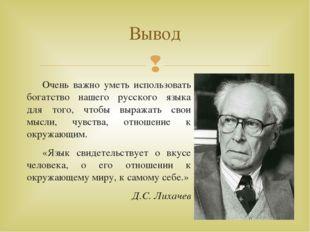 Очень важно уметь использовать богатство нашего русского языка для того, что