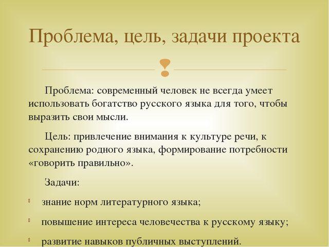 Проблема: современный человек не всегда умеет использовать богатство русског...