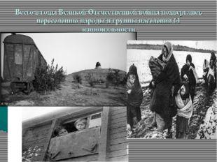 Всего в годы Великой Отечественной войны подверглись переселению народы и гру