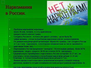 Наркомания в России.  Проблема наркомании затрагивает  около 30 млн. челове