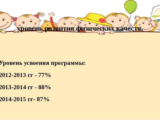 уровень развития физических качеств. Уровень усвоения программы: 2012-2013 гг...
