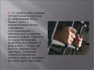 6. 2/3 убийств обусловлены употреблением алкоголя, по информации МВД. Пьяная
