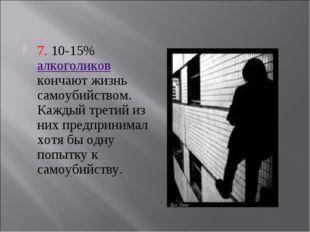 7. 10-15% алкоголиков кончают жизнь самоубийством. Каждый третий из них пред