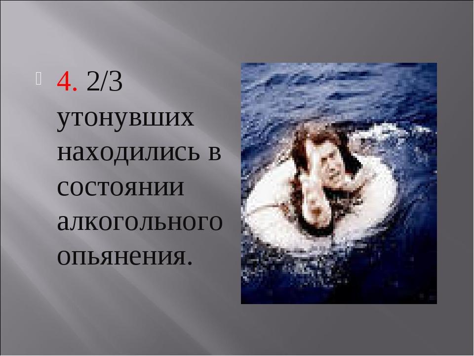 4. 2/3 утонувших находились в состоянии алкогольного опьянения.