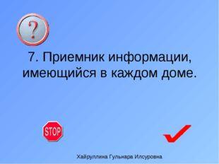 7. Приемник информации, имеющийся в каждом доме. Хайруллина Гульнара Илсуровна