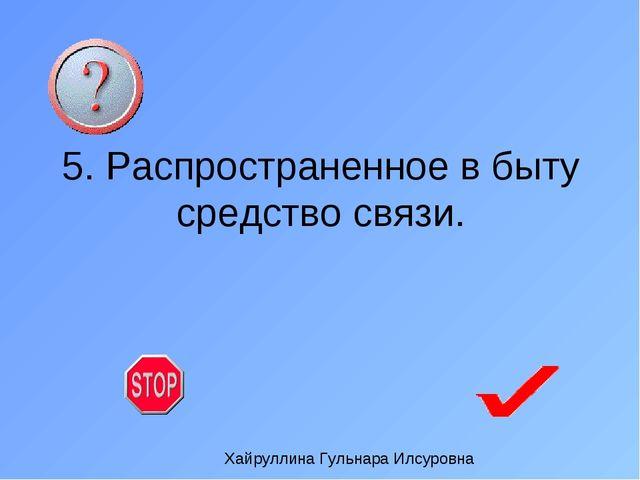 5. Распространенное в быту средство связи. Хайруллина Гульнара Илсуровна