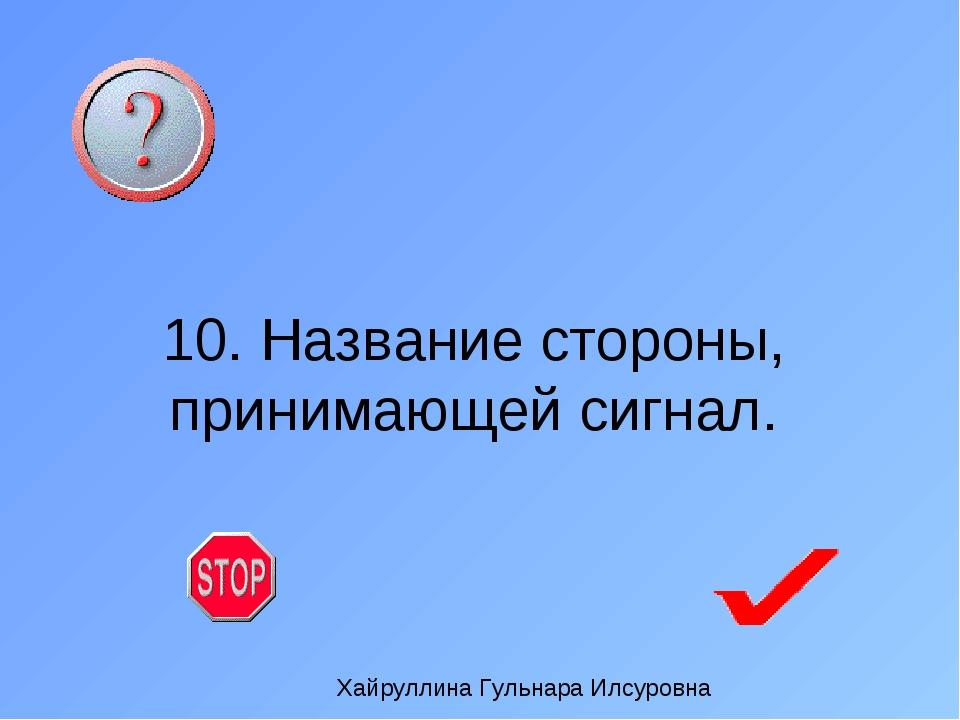 10. Название стороны, принимающей сигнал. Хайруллина Гульнара Илсуровна