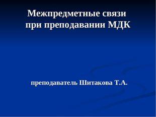 Межпредметные связи при преподавании МДК преподаватель Шитакова Т.А.
