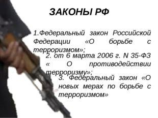 ЗАКОНЫ РФ 1.Федеральный закон Российской Федерации «О борьбе с терроризмом»;